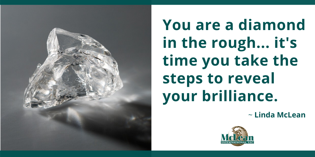 You are a diamond in the rough, it's time to reveal your potential